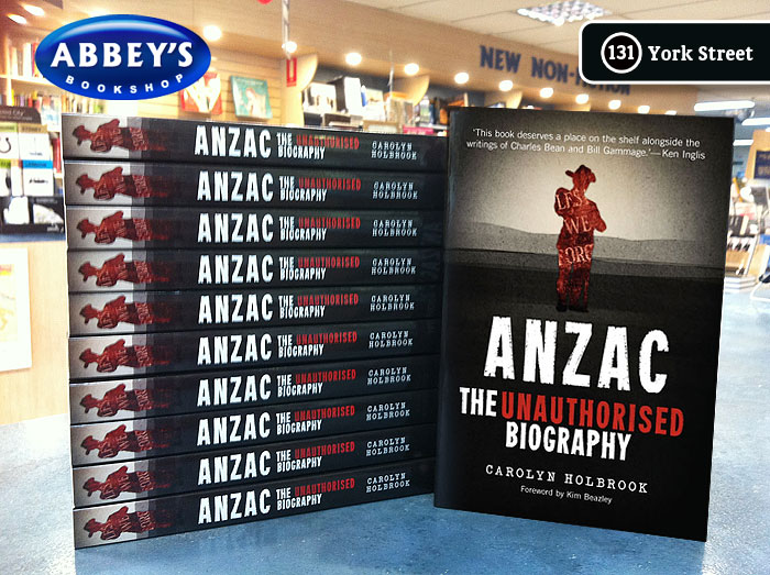 Anzac: The Unauthorised Biography by Carolyn Holbrook at Abbey's Bookshop 131 York Street, Sydney