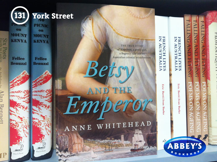 Betsy and the Emperor: The True Story of Napoleon, a Pretty Girl, a Regency Rake, and an Australian Colonial Misadventure by Anne Whitehead at Abbey's Bookshop 131 York Street, Sydney