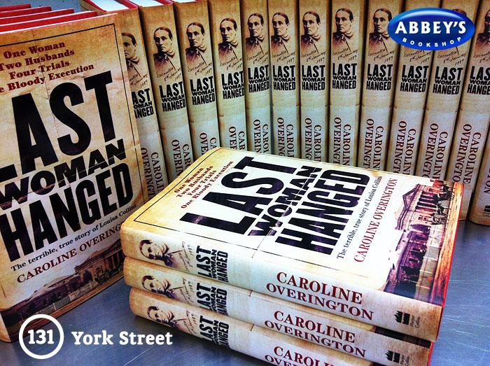 Last Woman Hanged: The Terrible, True Story of Louisa Collins Caroline Overington at Abbey's Bookshop 131 York Street, Sydney