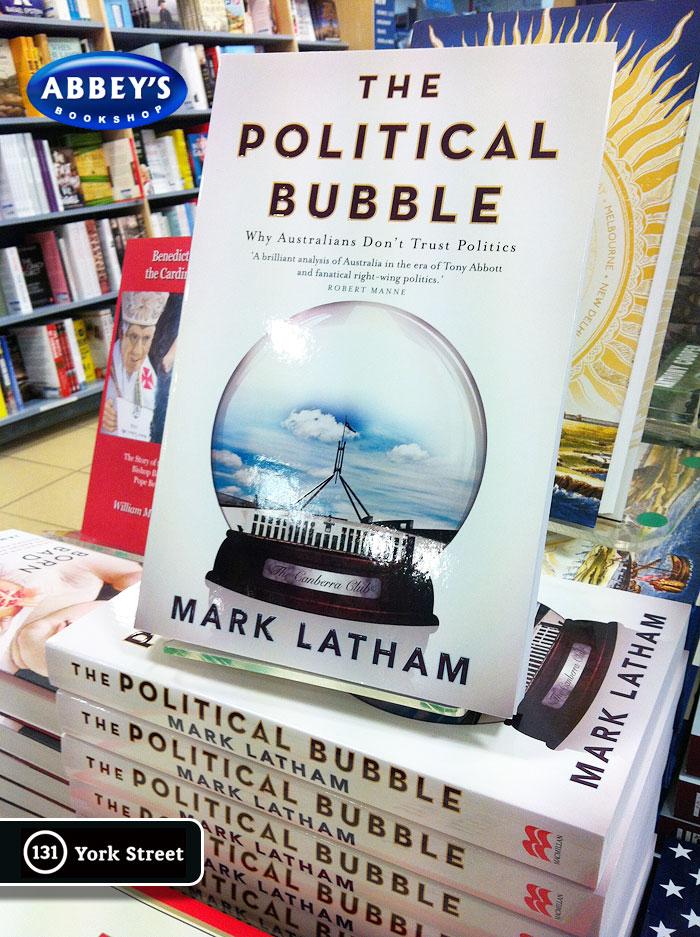 The Political Bubble: Why Australians Don't Trust Politics by Mark Latham at Abbey's Bookshop 131 York Street, Sydney