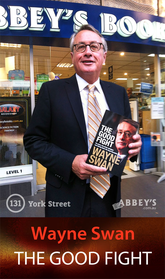 The Good Fight: Six years, Two Prime Ministers and Staring Down the Great Recession by Wayne Swan at Abbey's Bookshop 131 York Street, Sydney