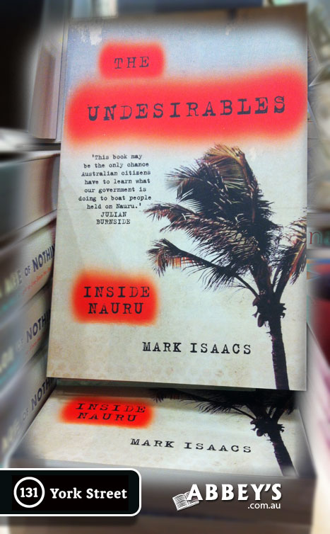 The Undesirables: Inside Nauru by Mark Isaacs at Abbey's Bookshop 131 York Street, Sydney