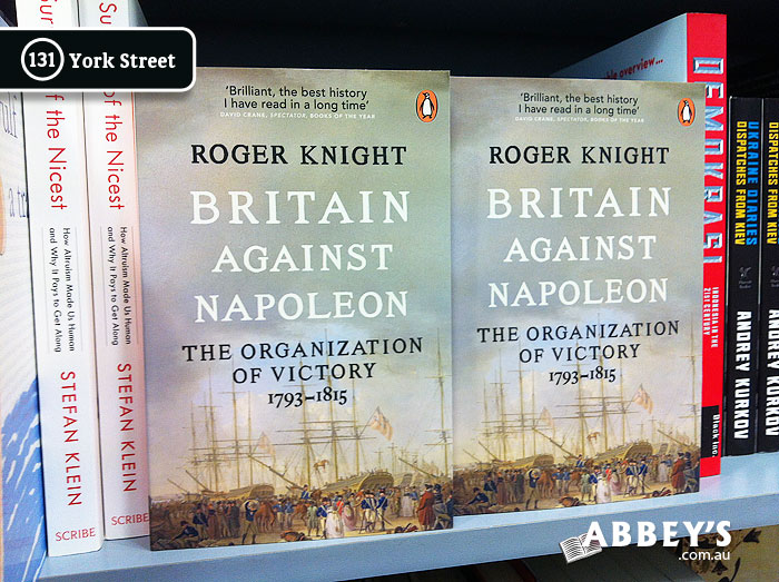 Britain Against Napoleon: The Organisation of Victory, 1793-1815 by Roger Knight at Abbey's Bookshop 131 York Street, Sydney