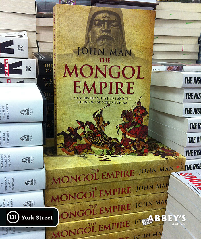 The Mongol Empire: Genghis Khan, His Heirs and the Founding of Modern China by John Man at Abbey's Bookshop 131 York Street, Sydney