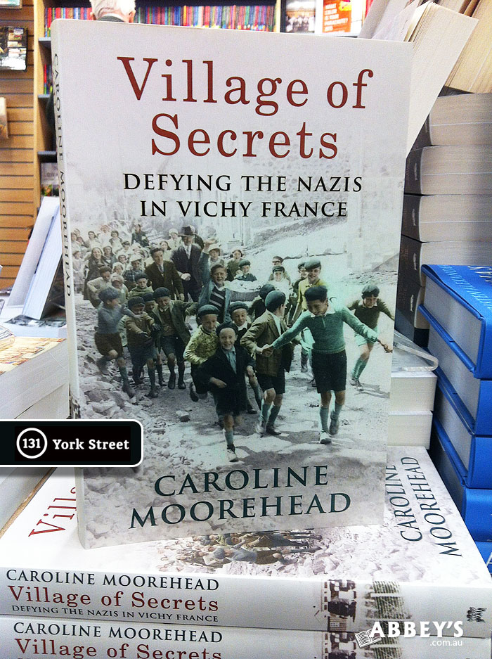 Village of Secrets: Defying the Nazis in Vichy France by Caroline Moorehead at Abbey's Bookshop 131 York Street, Sydney